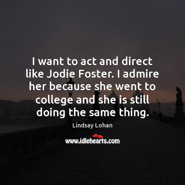 I want to act and direct like Jodie Foster. I admire her Lindsay Lohan Picture Quote