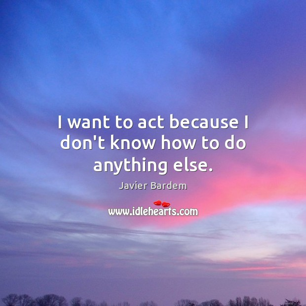 I want to act because I don't know how to do anything else. Javier Bardem Picture Quote