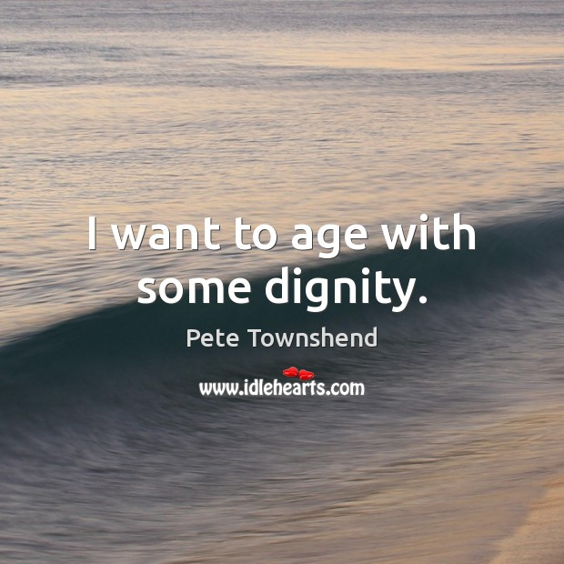 I want to age with some dignity. Pete Townshend Picture Quote