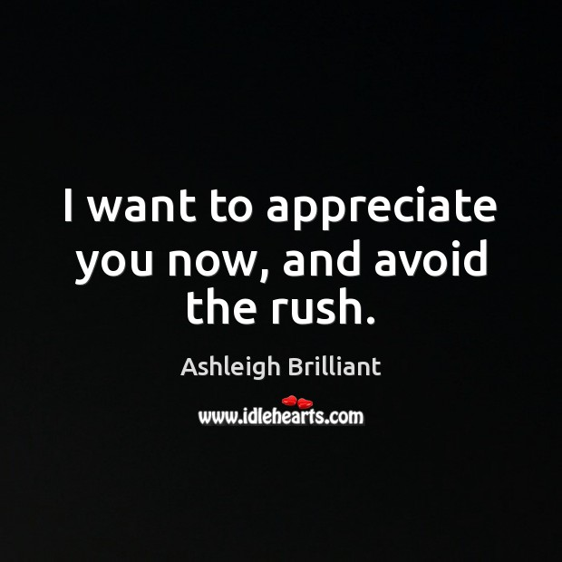 I want to appreciate you now, and avoid the rush. Ashleigh Brilliant Picture Quote