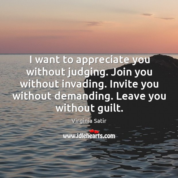 I want to appreciate you without judging. Join you without invading. Invite you without demanding. Image