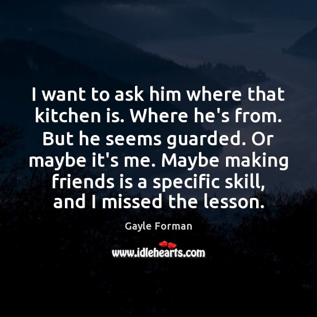 I want to ask him where that kitchen is. Where he's from. Gayle Forman Picture Quote