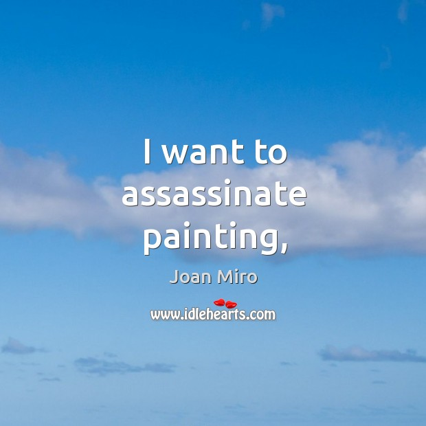 I want to assassinate painting, Joan Miro Picture Quote