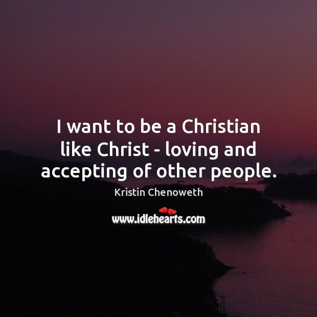 I want to be a Christian like Christ – loving and accepting of other people. Kristin Chenoweth Picture Quote