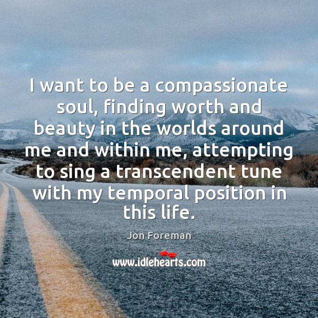 I want to be a compassionate soul, finding worth and beauty in Jon Foreman Picture Quote