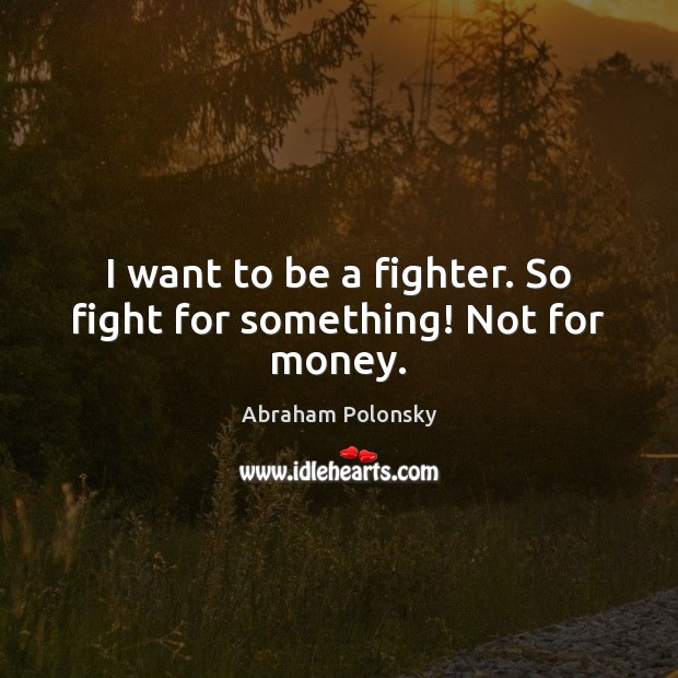 Image, I want to be a fighter. So fight for something! Not for money.