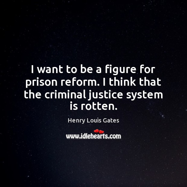 I want to be a figure for prison reform. I think that Henry Louis Gates Picture Quote