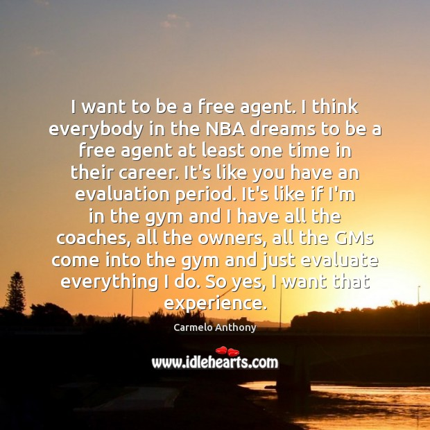 I want to be a free agent. I think everybody in the Carmelo Anthony Picture Quote