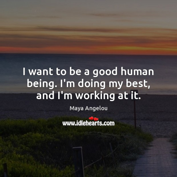 Image, I want to be a good human being. I'm doing my best, and I'm working at it.