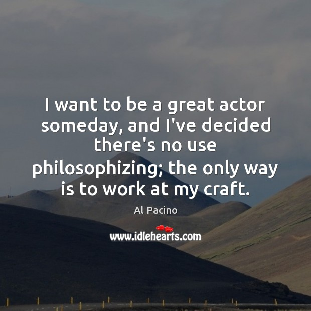 I want to be a great actor someday, and I've decided there's Image