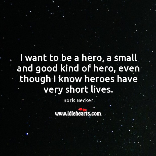 I want to be a hero, a small and good kind of hero, even though I know heroes have very short lives. Boris Becker Picture Quote