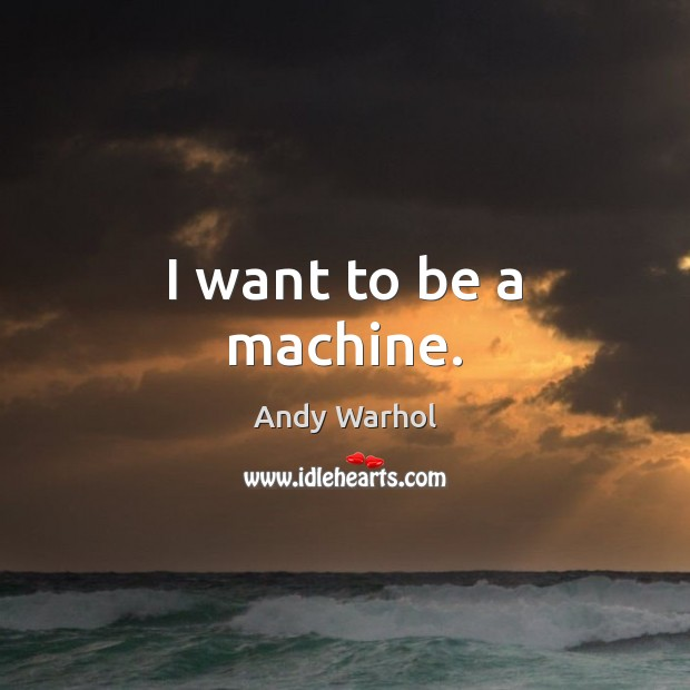 Image, I want to be a machine.
