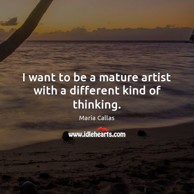 I want to be a mature artist with a different kind of thinking. Maria Callas Picture Quote