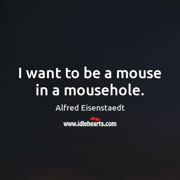 Image, I want to be a mouse in a mousehole.