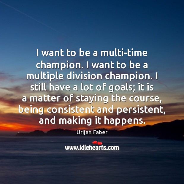 I want to be a multi-time champion. I want to be a Urijah Faber Picture Quote