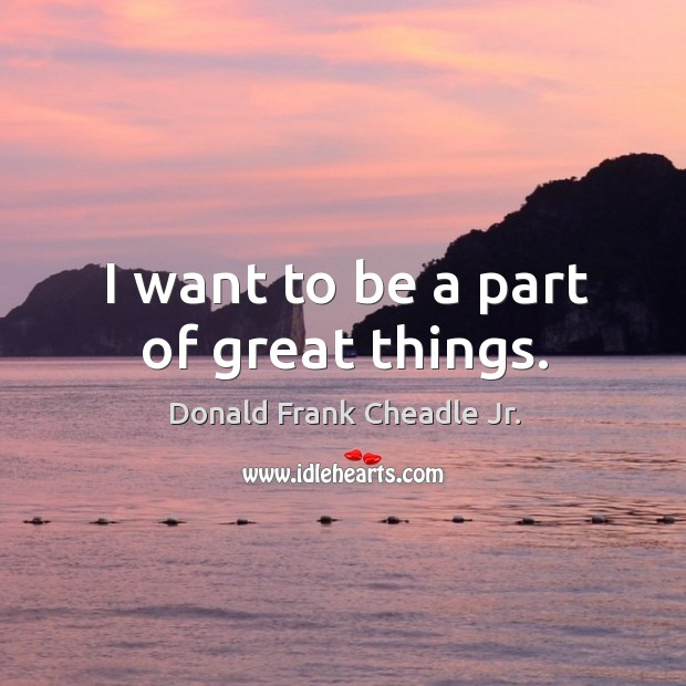 I want to be a part of great things. Image
