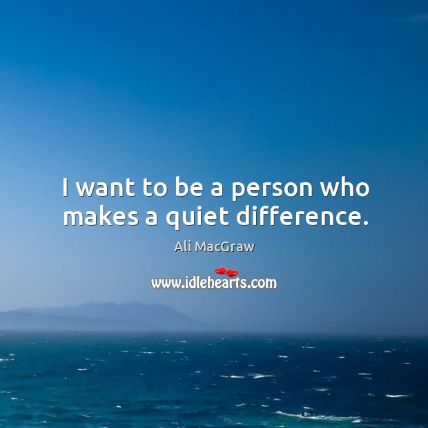 I want to be a person who makes a quiet difference. Image