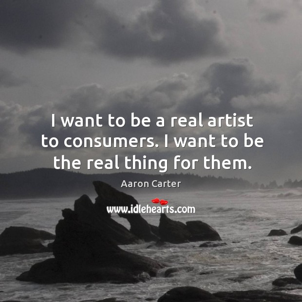 Image, I want to be a real artist to consumers. I want to be the real thing for them.