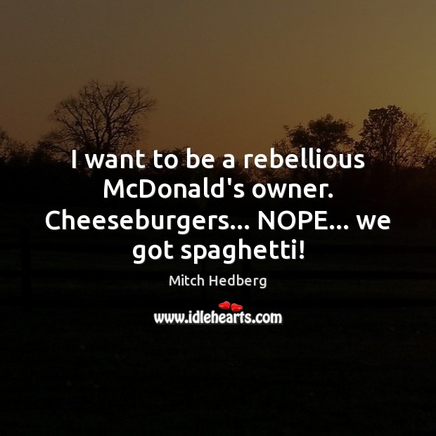 Image, I want to be a rebellious McDonald's owner. Cheeseburgers… NOPE… we got spaghetti!