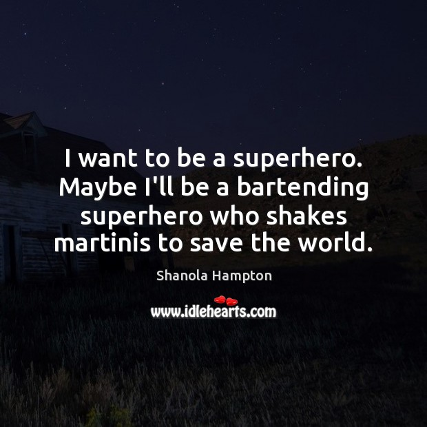 I want to be a superhero. Maybe I'll be a bartending superhero Image