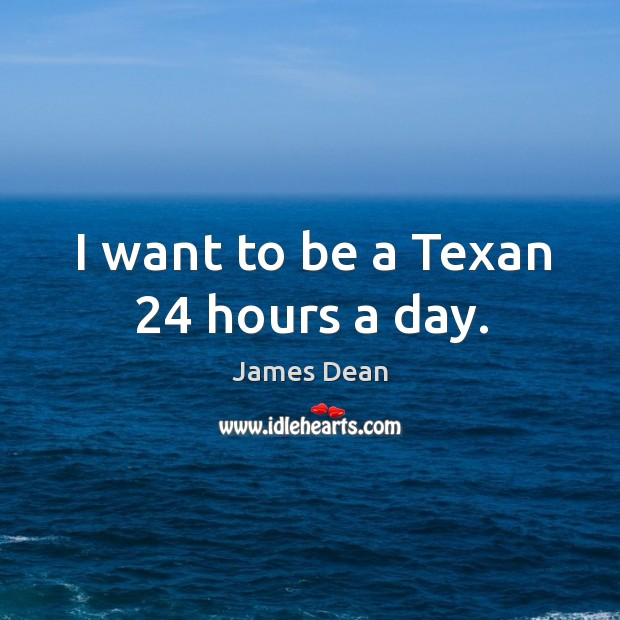 I want to be a texan 24 hours a day. Image
