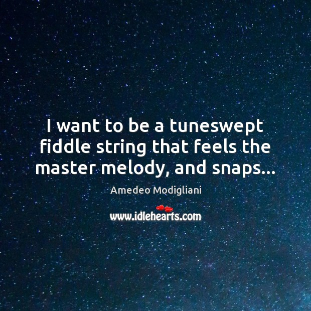 Image, I want to be a tuneswept fiddle string that feels the master melody, and snaps…