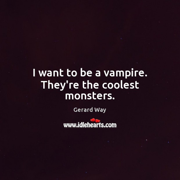 I want to be a vampire. They're the coolest monsters. Gerard Way Picture Quote