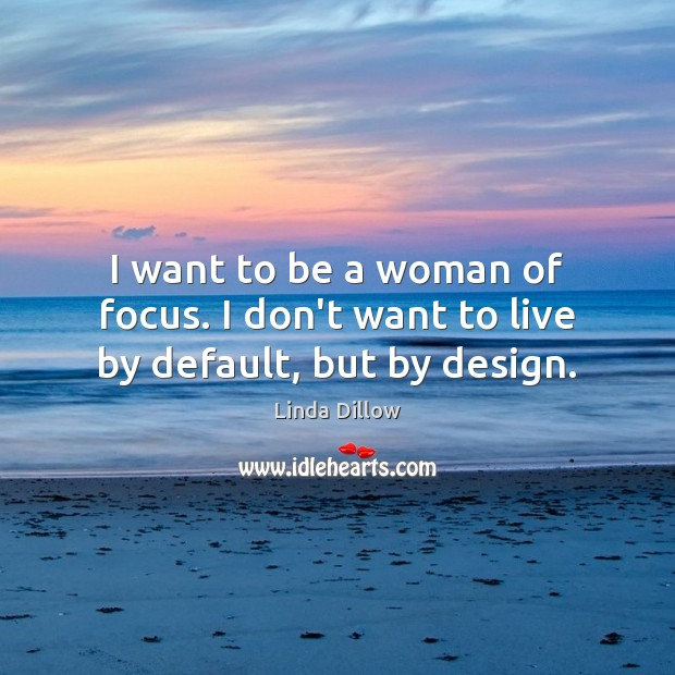 I want to be a woman of focus. I don't want to live by default, but by design. Linda Dillow Picture Quote