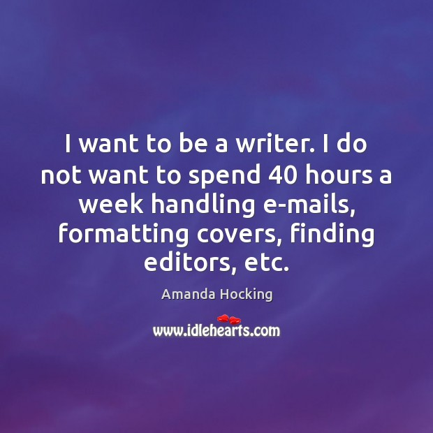 I want to be a writer. I do not want to spend 40 Amanda Hocking Picture Quote