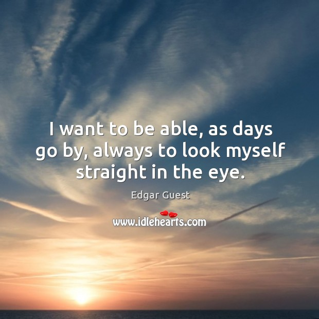 I want to be able, as days go by, always to look myself straight in the eye. Edgar Guest Picture Quote