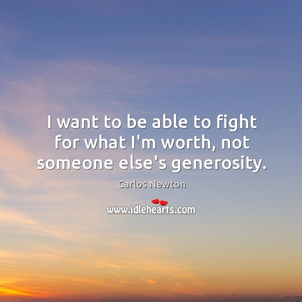 I want to be able to fight for what I'm worth, not someone else's generosity. Image