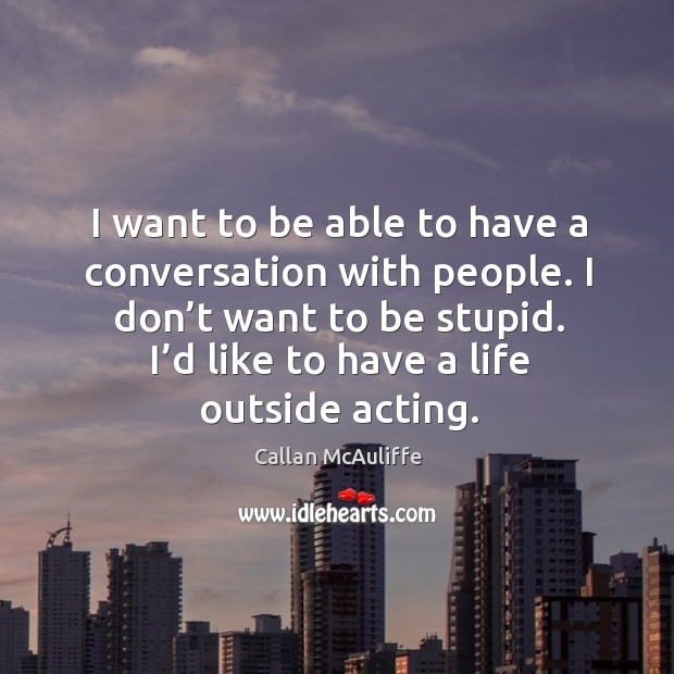 I want to be able to have a conversation with people. I don't want to be stupid. I'd like to have a life outside acting. Image