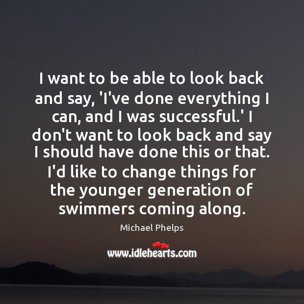 I want to be able to look back and say, 'I've done Michael Phelps Picture Quote
