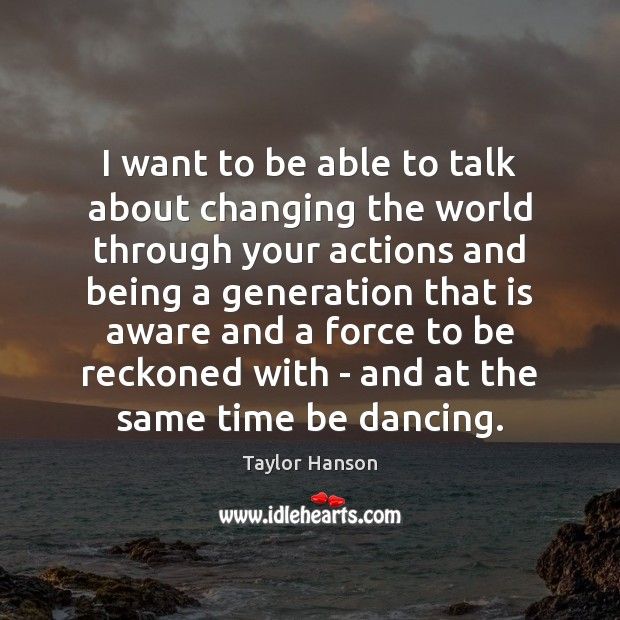 Image, I want to be able to talk about changing the world through