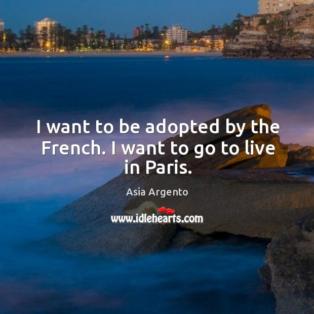 Image, I want to be adopted by the french. I want to go to live in paris.