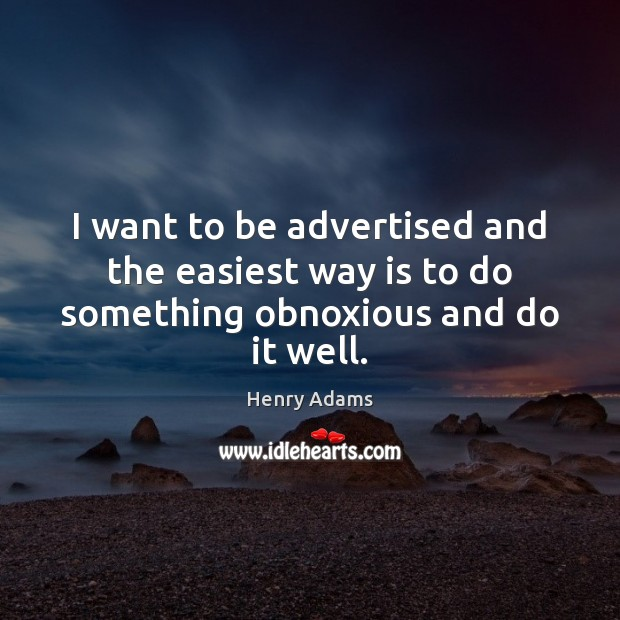 I want to be advertised and the easiest way is to do something obnoxious and do it well. Henry Adams Picture Quote