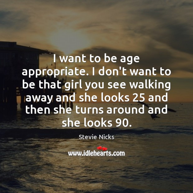 I want to be age appropriate. I don't want to be that Stevie Nicks Picture Quote