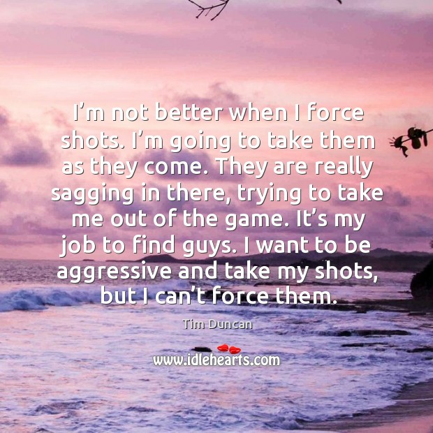 I want to be aggressive and take my shots, but I can't force them. Tim Duncan Picture Quote