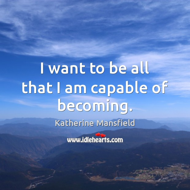I want to be all that I am capable of becoming. Katherine Mansfield Picture Quote