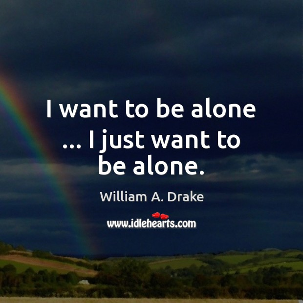 I want to be alone … I just want to be alone. Image