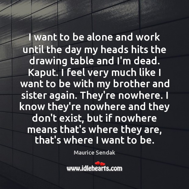 I want to be alone and work until the day my heads Image
