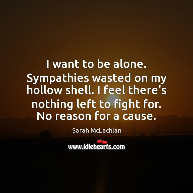 Image, I want to be alone. Sympathies wasted on my hollow shell. I