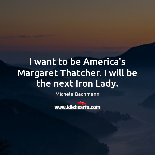 I want to be America's Margaret Thatcher. I will be the next Iron Lady. Michele Bachmann Picture Quote