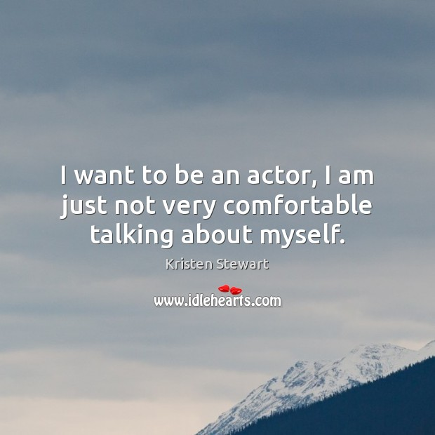 I want to be an actor, I am just not very comfortable talking about myself. Image