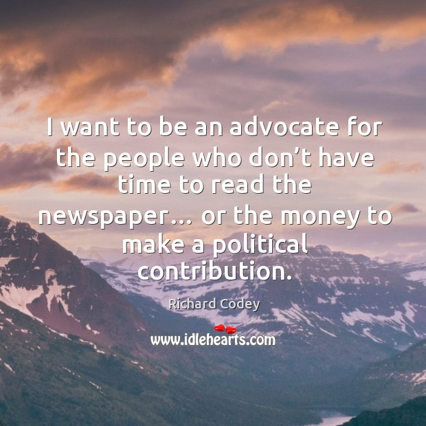 I want to be an advocate for the people who don't have time to read the newspaper… Image