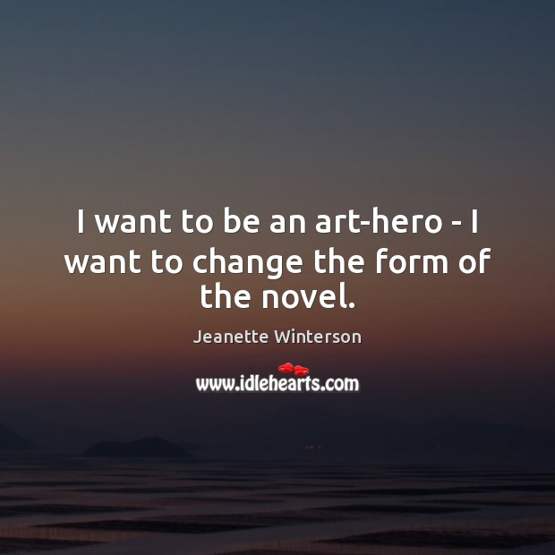 I want to be an art-hero – I want to change the form of the novel. Image