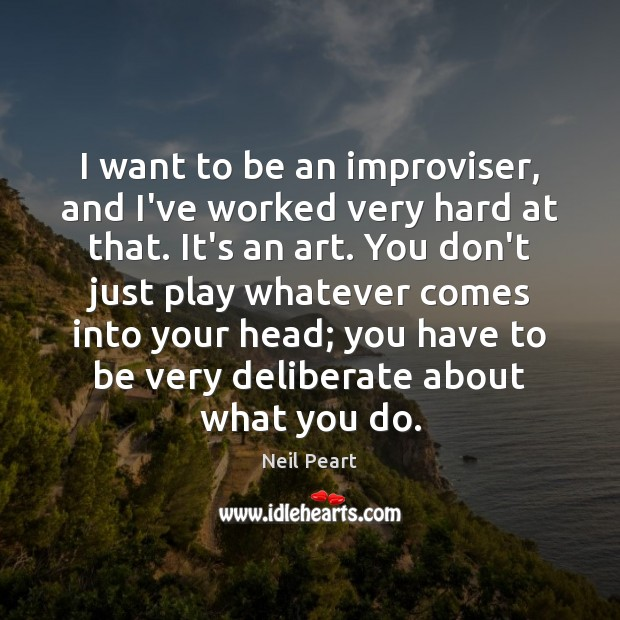 I want to be an improviser, and I've worked very hard at Image