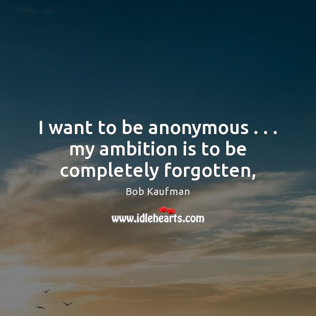 Image, I want to be anonymous . . . my ambition is to be completely forgotten,