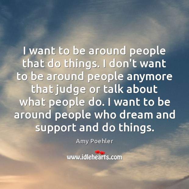 I want to be around people that do things. I don't want Image