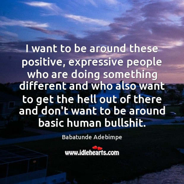 I want to be around these positive, expressive people who are doing Image